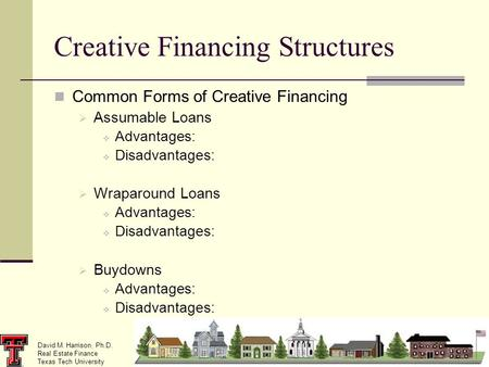 David M. Harrison, Ph.D. Real Estate Finance Texas Tech University Creative Financing Structures Common Forms of Creative Financing Assumable Loans Advantages: