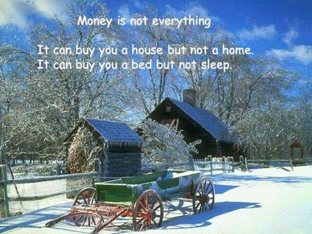 Money is not everything Money is not everything It can buy you a house but not a home. It can buy you a bed but not sleep.