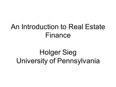An Introduction to Real Estate Finance Holger Sieg University of Pennsylvania.