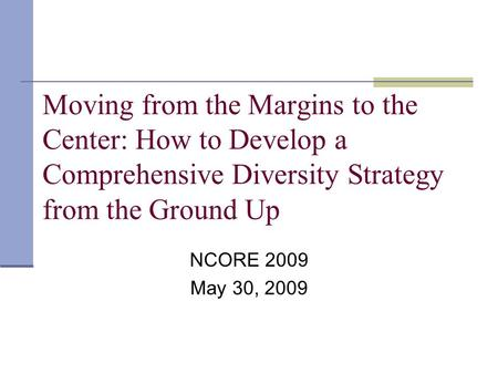 Moving from the Margins to the Center: How to Develop a Comprehensive Diversity Strategy from the Ground Up NCORE 2009 May 30, 2009.