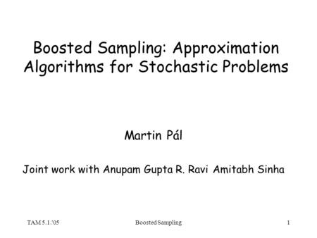 TAM 5.1.'05Boosted Sampling1 Boosted Sampling: Approximation Algorithms for Stochastic Problems Martin Pál Joint work with Anupam Gupta R. RaviAmitabh.