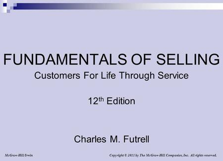 Copyright © 2011 by The McGraw-Hill Companies, Inc. All rights reserved. McGraw-Hill/Irwin FUNDAMENTALS OF SELLING Customers For Life Through Service 12.