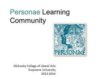 McAnulty College of Liberal Arts Duquesne University 2013-2014 Personae Learning Community.