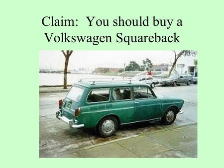 Claim: You should buy a Volkswagen Squareback. because its economical because its reliable because its roomy.