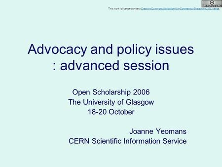 Advocacy and policy issues : advanced session Open Scholarship 2006 The University of Glasgow 18-20 October Joanne Yeomans CERN Scientific Information.