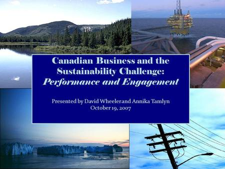 Canadian Business and the Sustainability Challenge: Performance and Engagement Presented by David Wheeler and Annika Tamlyn October 19, 2007.