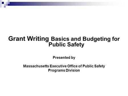 Grant Writing Basics and Budgeting for Public Safety Presented by Massachusetts Executive Office of Public Safety Programs Division.