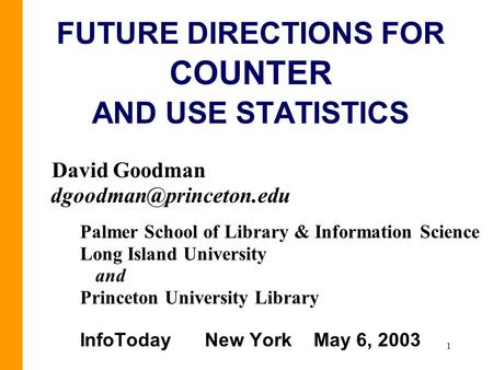 1 FUTURE DIRECTIONS FOR COUNTER AND USE STATISTICS David Goodman Palmer School of Library & Information Science Long Island University.