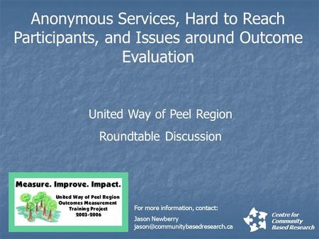 Anonymous Services, Hard to Reach Participants, and Issues around Outcome Evaluation Centre for Community Based Research United Way of Peel Region Roundtable.
