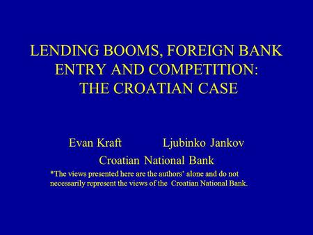 <strong>LENDING</strong> BOOMS, FOREIGN <strong>BANK</strong> ENTRY AND COMPETITION: THE CROATIAN CASE Evan KraftLjubinko Jankov Croatian National <strong>Bank</strong> *The views presented here are the.