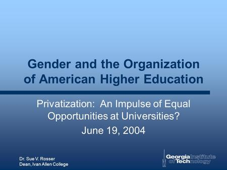 Dr. Sue V. Rosser Dean, Ivan Allen College Gender and the Organization of American Higher Education Privatization: An Impulse of Equal Opportunities at.