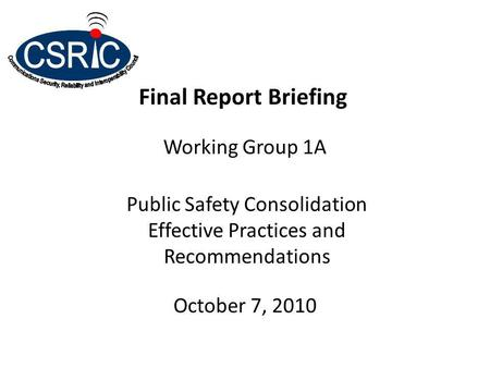 Final Report Briefing Working Group 1A Public Safety Consolidation Effective Practices and Recommendations October 7, 2010.