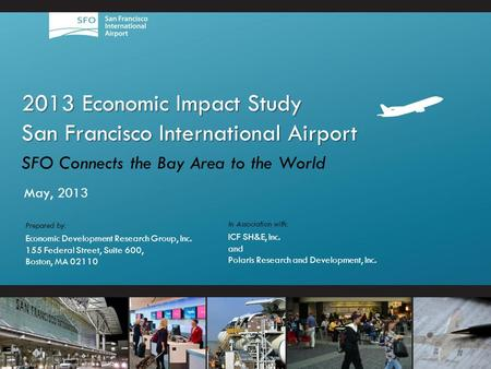 2013 Economic Impact Study San Francisco International Airport SFO Connects the Bay Area to the World May, 2013 In Association with: ICF SH&E, Inc. and.