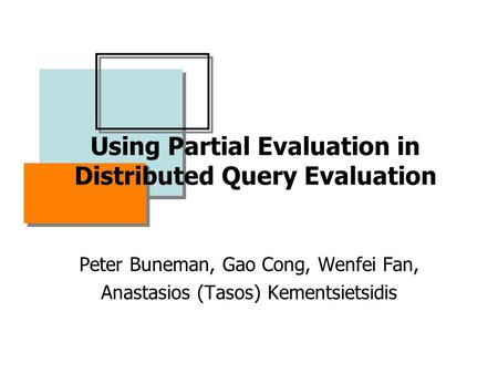 Using Partial Evaluation in Distributed Query Evaluation Peter Buneman, Gao Cong, Wenfei Fan, Anastasios (Tasos) Kementsietsidis.
