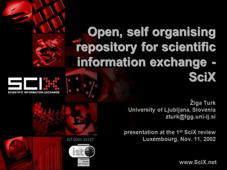 IST-2001-33127 Open, self organising repository for scientific information exchange - SciX Žiga Turk University of Ljubljana, Slovenia