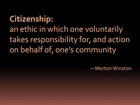 Citizenship: an ethic in which one voluntarily takes responsibility for, and action on behalf of, ones community Morton Winston.