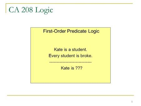 1 CA 208 Logic First-Order Predicate Logic Kate is a student. Every student is broke. ----------------------------- Kate is ???