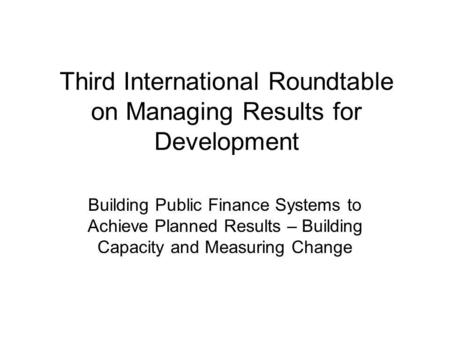 Third International Roundtable on Managing Results for Development Building Public Finance Systems to Achieve Planned Results – Building Capacity and Measuring.