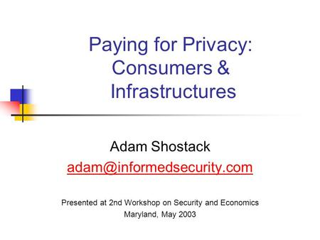 Paying for Privacy: Consumers & Infrastructures Adam Shostack Presented at 2nd Workshop on Security and Economics Maryland, May.