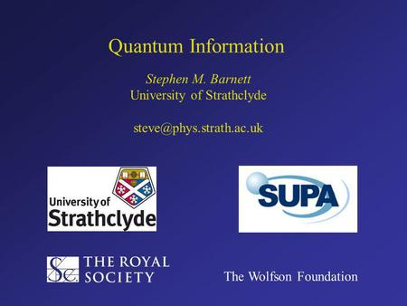 Quantum Information Stephen M. Barnett University of Strathclyde The Wolfson Foundation.