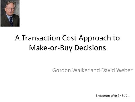 A Transaction Cost Approach to Make-or-Buy Decisions Gordon Walker and David Weber Presenter: Wen ZHENG.