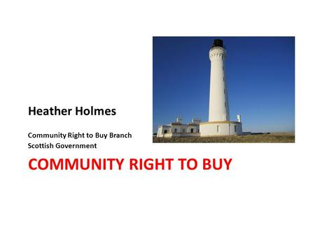 COMMUNITY RIGHT TO BUY Heather Holmes Community Right to Buy Branch Scottish Government.