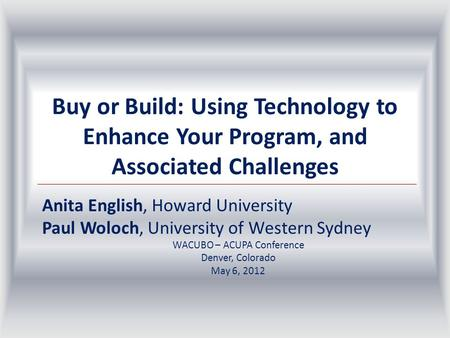 Buy or Build: Using Technology to Enhance Your Program, and Associated Challenges Anita English, Howard University Paul Woloch, University of Western Sydney.