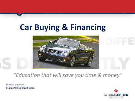 Car Buying & Financing Confidence Education that will save you time & money Brought to you by: Georgia United Credit Union.