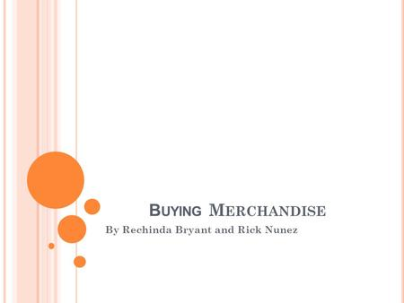 B UYING M ERCHANDISE By Rechinda Bryant and Rick Nunez.