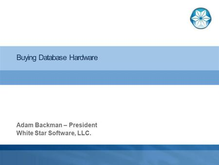 Buying Database Hardware Adam Backman – President White Star Software, LLC.