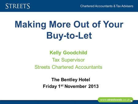 Making More Out of Your Buy-to-Let Kelly Goodchild Tax Supervisor Streets Chartered Accountants The Bentley Hotel Friday 1 st November 2013.