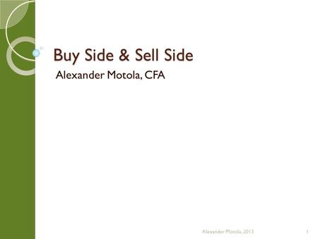 Buy Side & Sell Side Alexander Motola, CFA Alexander Motola, 20131.