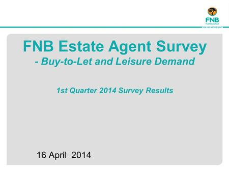 FNB Estate Agent Survey - Buy-to-Let and Leisure Demand 1st Quarter 2014 Survey Results 16 April 2014.