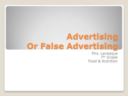 Advertising Or False Advertising Mrs. Levesque 7 th Grade Food & Nutrition.