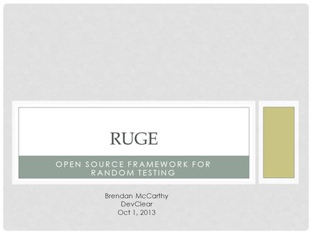 OPEN SOURCE FRAMEWORK FOR RANDOM TESTING RUGE Brendan McCarthy DevClear Oct 1, 2013.