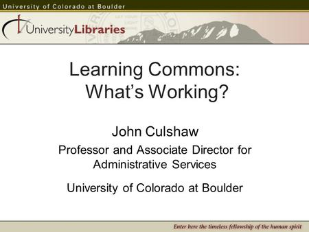 Learning Commons: Whats Working? John Culshaw Professor and Associate Director for Administrative Services University of Colorado at Boulder.
