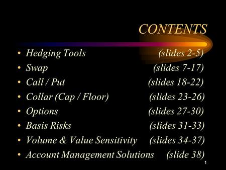 1 CONTENTS Hedging Tools (slides 2-5) Swap (slides 7-17) Call / Put (slides 18-22) Collar (Cap / Floor) (slides 23-26) Options (slides 27-30) Basis Risks.