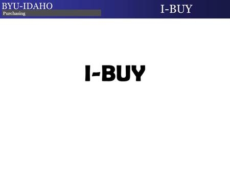 I-BUY BYU-IDAHO I-BUY Purchasing. I-BUY: What is it? An Online BYU-Idaho Marketplace Contains selected contracted suppliers Campus users can search, shop,