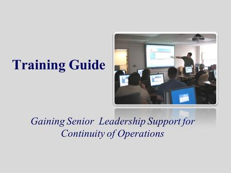 Training Guide Gaining Senior Leadership Support for Continuity of Operations.