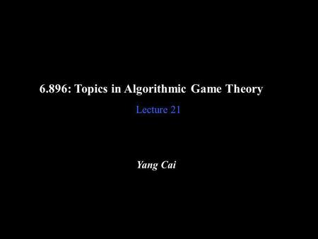 6.896: Topics in Algorithmic Game Theory Lecture 21 Yang Cai.