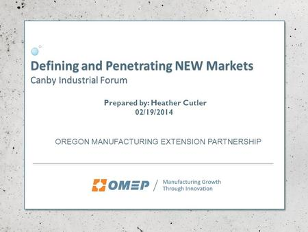 Defining and Penetrating NEW Markets Canby Industrial Forum OREGON MANUFACTURING EXTENSION PARTNERSHIP Prepared by: Heather Cutler 02/19/2014.
