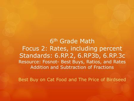 6 th Grade Math Focus 2: Rates, including percent Standards: 6.RP.2, 6.RP3b, 6.RP.3c Resource: Fosnot- Best Buys, Ratios, and Rates Addition and Subtraction.