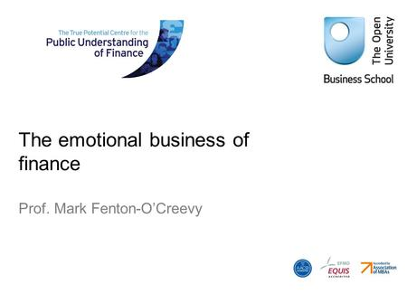 The emotional business of finance Prof. Mark Fenton-OCreevy.