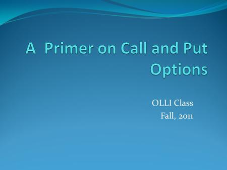 OLLI Class Fall, 2011. Call options A listed call option on an individual stock is a contract that allows the call buyer to buy from the call option seller.