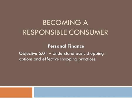 BECOMING A RESPONSIBLE CONSUMER Personal Finance Objective 6.01 – Understand basic shopping options and effective shopping practices.