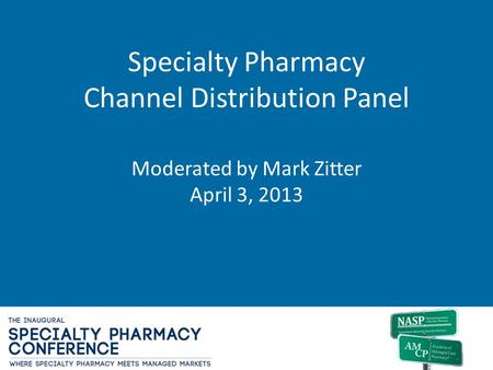 Specialty Pharmacy Channel Distribution Panel Moderated by Mark Zitter April 3, 2013.