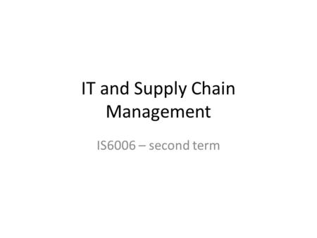 IT and Supply Chain Management IS6006 – second term.