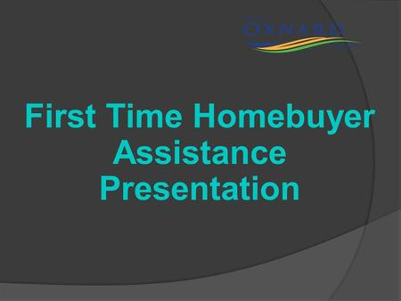 First Time Homebuyer Assistance Presentation Who We Are: City of Oxnard Affordable Housing and Rehabilitation Division Note: We are not the Oxnard Housing.