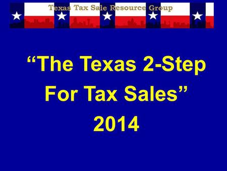 The Texas 2-Step For Tax Sales 2014. Disclaimer The information presented is designed to provide accurate and authoritative information in regard to the.
