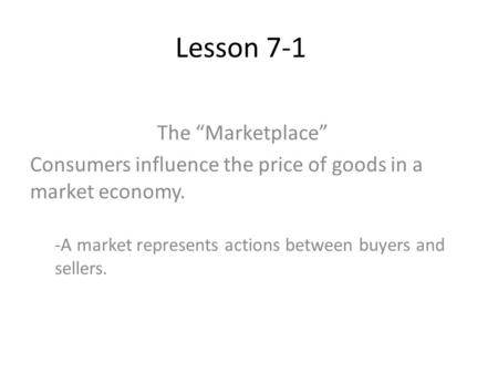 Lesson 7-1 The Marketplace Consumers influence the price of goods in a market economy. -A market represents actions between buyers and sellers.